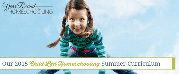Our Child Led Homeschooling Summer Curriculum (2015)