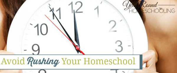 avoid rushing your homeschool, avoid rushing homeschool, rushing homeschool