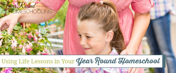 Using Life Lessons in Your Year Round Homeschool