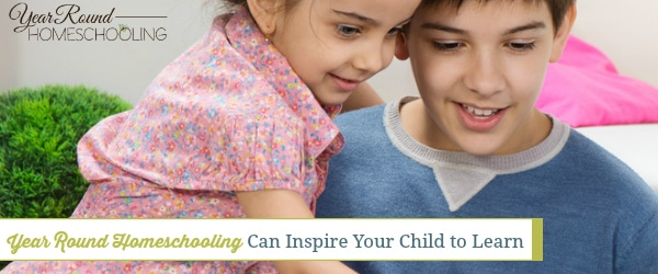 Year Round Homeschooling Can Inspire Your Child to Learn