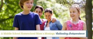 A Middle School Homeschool Mom's Musings: Cultivating Independence
