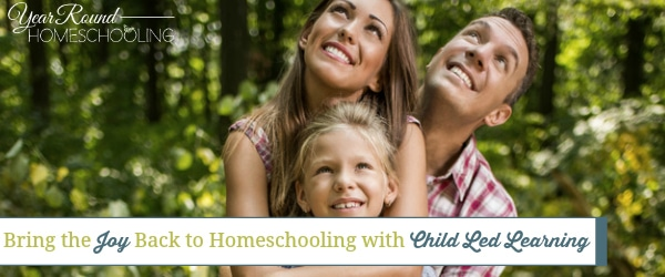 Bring the Joy Back to Homeschooling with Child Led Learning