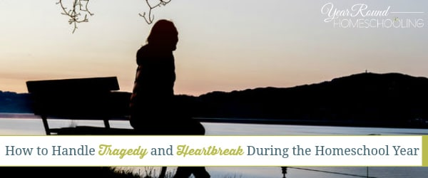How to Handle Tragedy and Heartbreak During the Homeschool Year