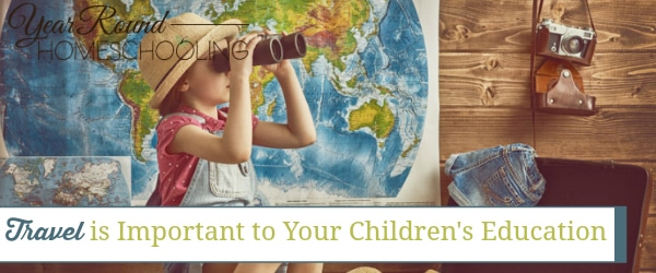 travel is important to your children's education, homeschool travel, homeschooling travel